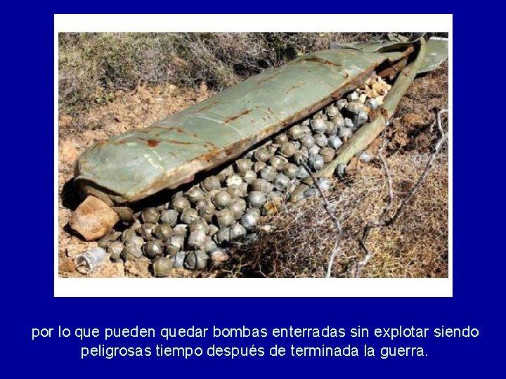 por lo que pueden quedar bombas enterradas sin explotar siendo peligrosas tiempo después