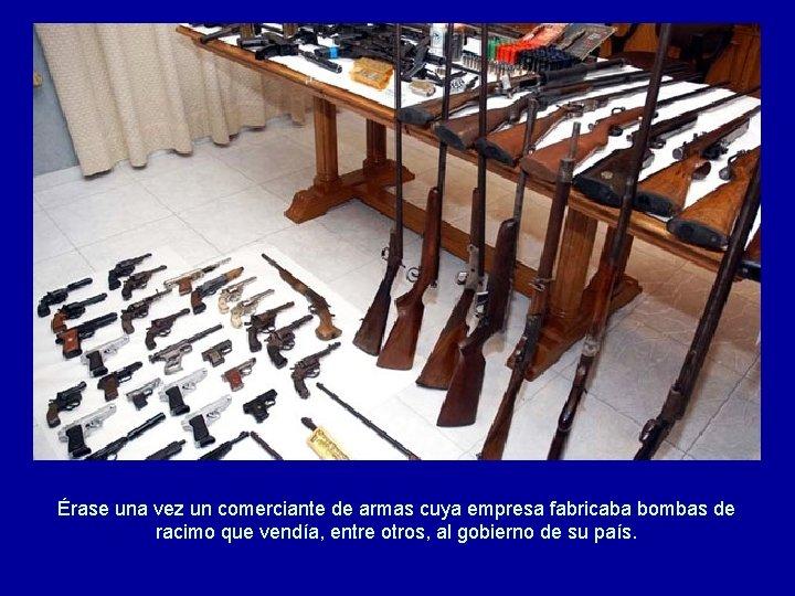 Érase una vez un comerciante de armas cuya empresa fabricaba bombas de racimo que