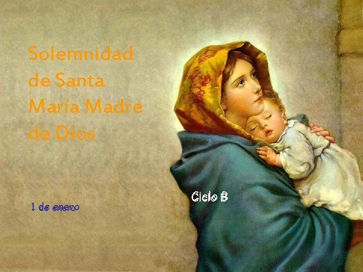 Solemnidad de Santa María Madre de Dios 11 de enero Ciclo B