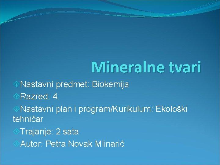 Mineralne tvari Nastavni predmet: Biokemija Razred: 4. Nastavni plan i program/Kurikulum: Ekološki tehničar Trajanje: