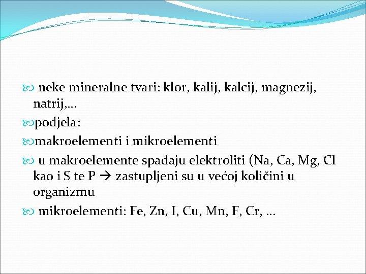 neke mineralne tvari: klor, kalij, kalcij, magnezij, natrij, … podjela: makroelementi i mikroelementi