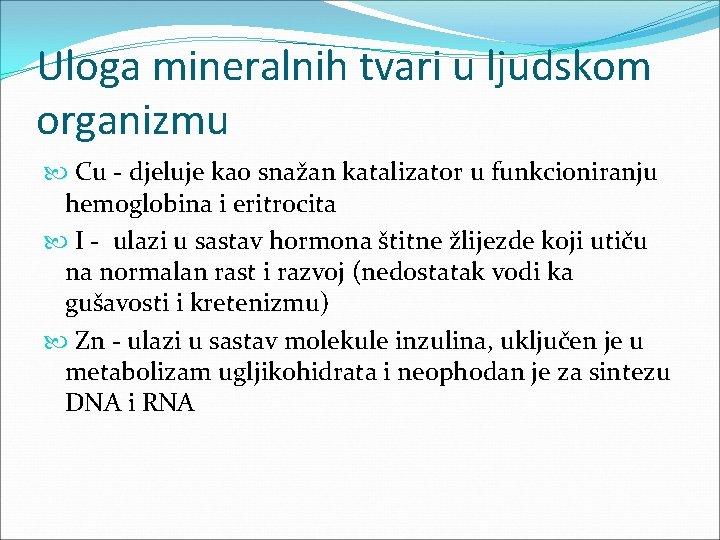 Uloga mineralnih tvari u ljudskom organizmu Cu - djeluje kao snažan katalizator u funkcioniranju