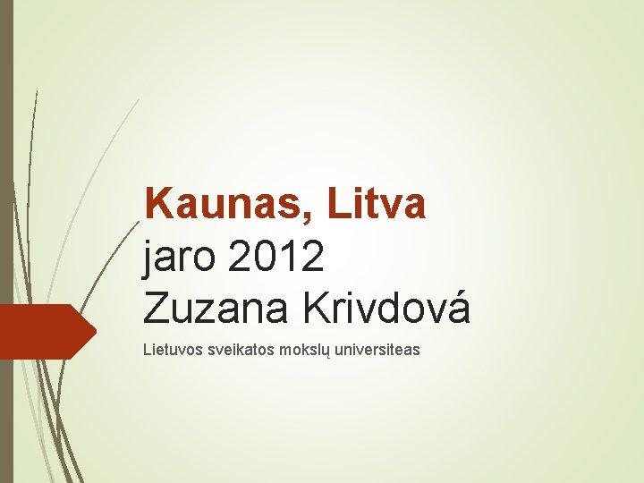 Kaunas, Litva jaro 2012 Zuzana Krivdová Lietuvos sveikatos mokslų universiteas