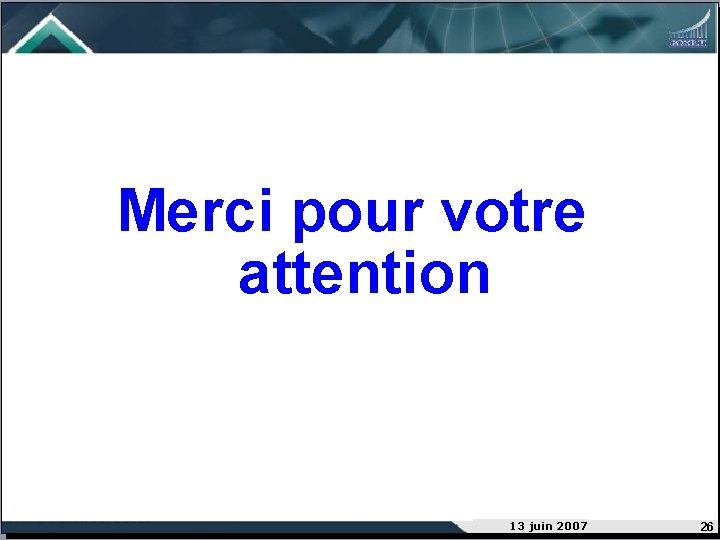 Merci pour votre attention 13 juin 2007 26