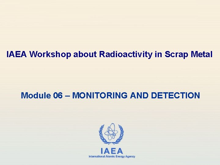 IAEA Workshop about Radioactivity in Scrap Metal Module 06 – MONITORING AND DETECTION IAEA