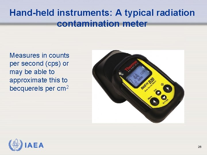 Hand-held instruments: A typical radiation contamination meter Measures in counts per second (cps) or