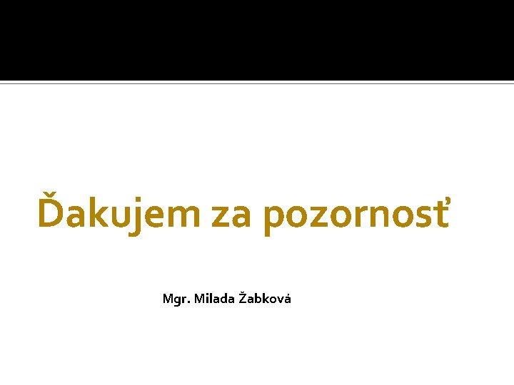 Ďakujem za pozornosť Mgr. Milada Žabková