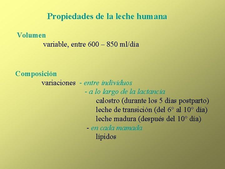 Propiedades de la leche humana Volumen variable, entre 600 – 850 ml/día Composición variaciones