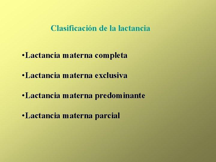 Clasificación de la lactancia • Lactancia materna completa • Lactancia materna exclusiva • Lactancia