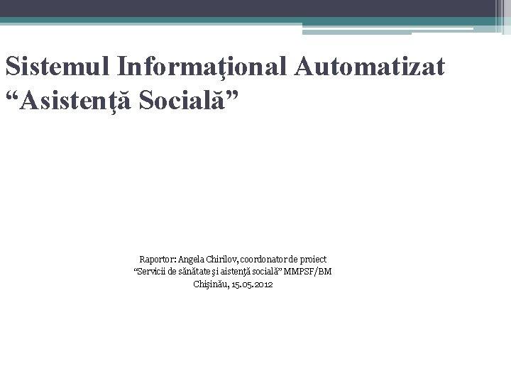 """Sistemul Informaţional Automatizat """"Asistenţă Socială"""" Raportor: Angela Chirilov, coordonator de proiect """"Servicii de sănătate"""