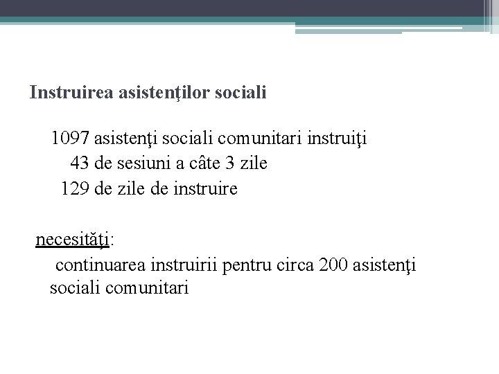 Instruirea asistenţilor sociali 1097 asistenţi sociali comunitari instruiţi 43 de sesiuni a câte 3