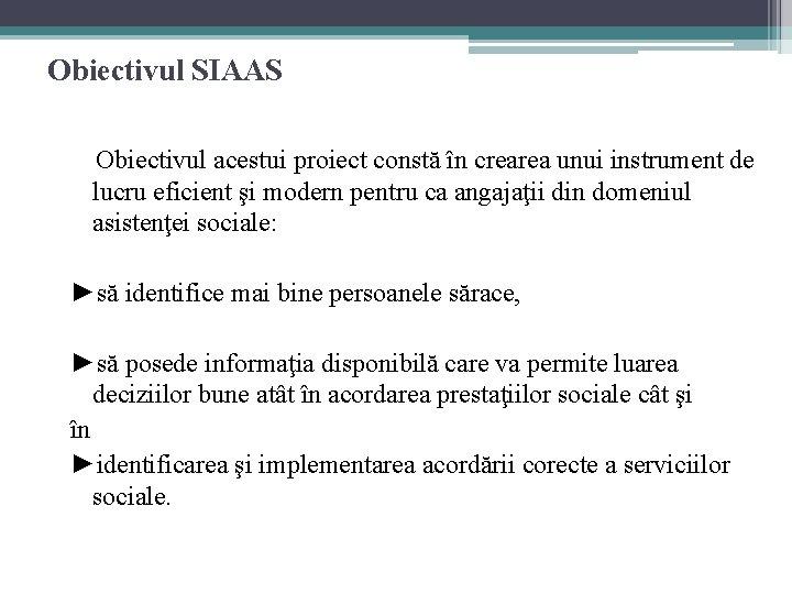 Obiectivul SIAAS Obiectivul acestui proiect constă în crearea unui instrument de lucru eficient şi