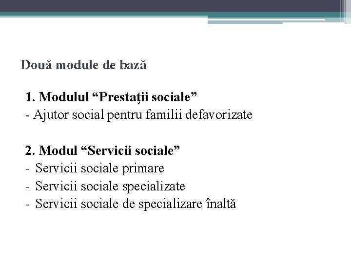 """Două module de bază 1. Modulul """"Prestaţii sociale"""" - Ajutor social pentru familii defavorizate"""