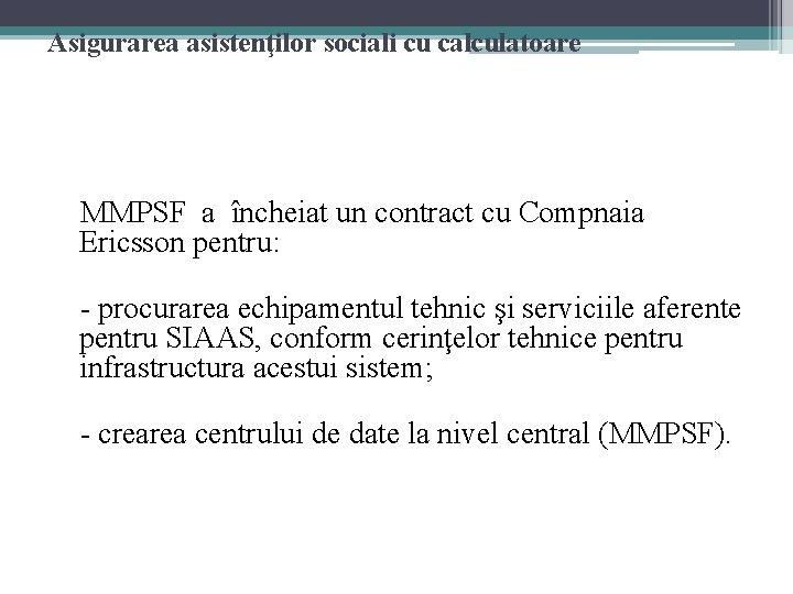 Asigurarea asistenţilor sociali cu calculatoare MMPSF a încheiat un contract cu Compnaia Ericsson pentru: