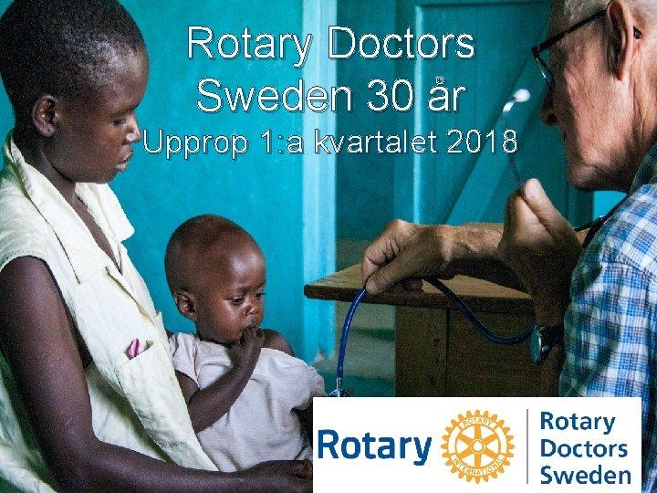 Rotary Doctors Sweden 30 år Upprop 1: a kvartalet 2018