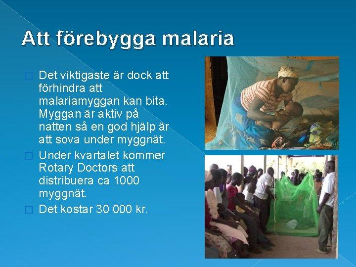 Att förebygga malaria Det viktigaste är dock att förhindra att malariamyggan kan bita. Myggan