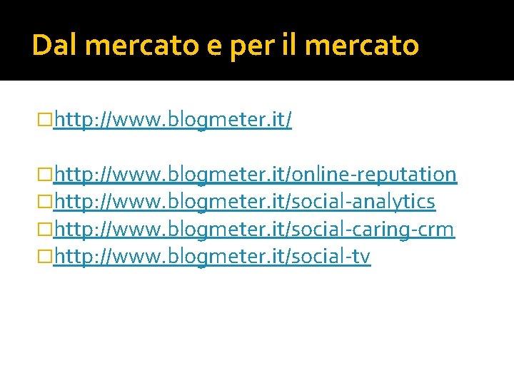 Dal mercato e per il mercato �http: //www. blogmeter. it/online-reputation �http: //www. blogmeter. it/social-analytics