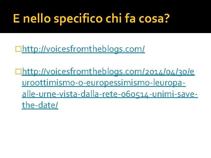 E nello specifico chi fa cosa? �http: //voicesfromtheblogs. com/2014/04/30/e uroottimismo-o-europessimismo-leuropaalle-urne-vista-dalla-rete-060514 -unimi-savethe-date/