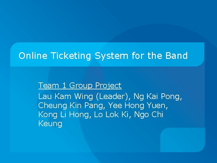 Online Ticketing System for the Band Team 1 Group Project Lau Kam Wing (Leader),
