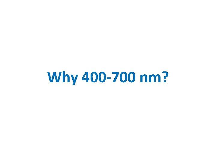 Why 400 -700 nm?