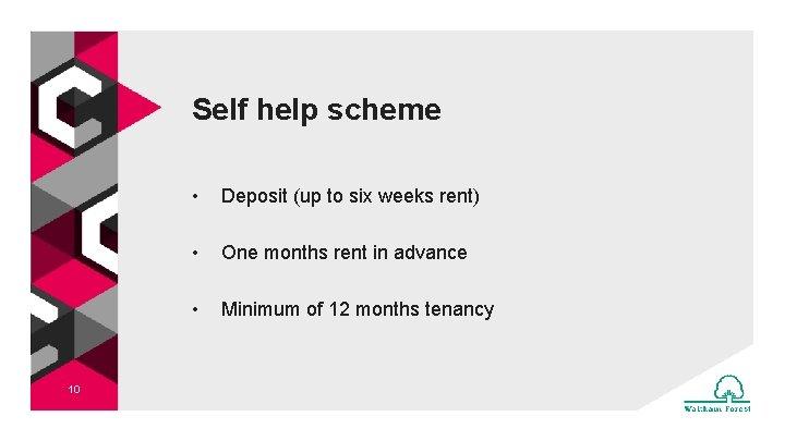 Self help scheme 10 • Deposit (up to six weeks rent) • One months