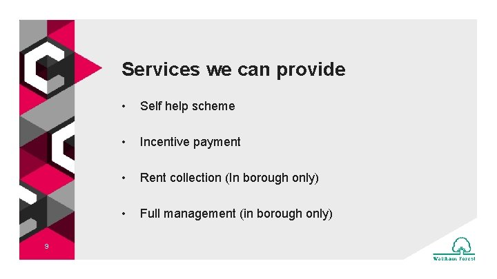 Services we can provide 9 • Self help scheme • Incentive payment • Rent