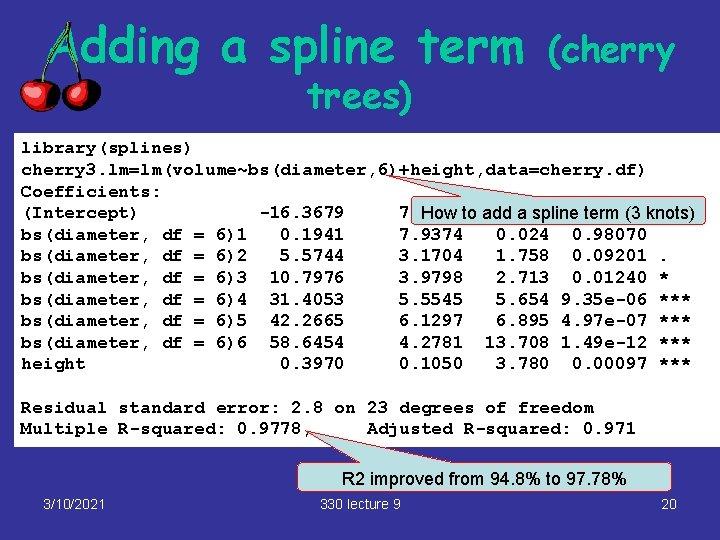 Adding a spline term trees) (cherry library(splines) cherry 3. lm=lm(volume~bs(diameter, 6)+height, data=cherry. df) Coefficients: