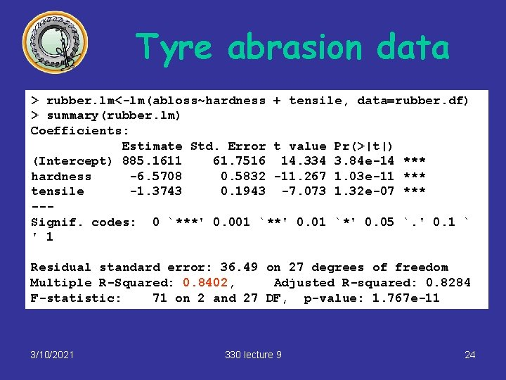 Tyre abrasion data > rubber. lm<-lm(abloss~hardness + tensile, data=rubber. df) > summary(rubber. lm) Coefficients: