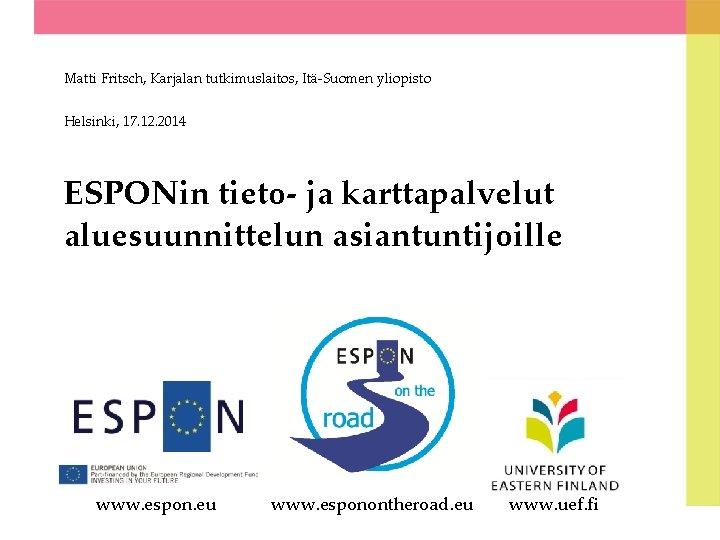 Matti Fritsch, Karjalan tutkimuslaitos, Itä-Suomen yliopisto Helsinki, 17. 12. 2014 ESPONin tieto- ja karttapalvelut