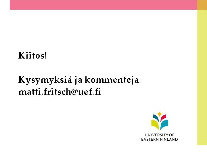 Kiitos! Kysymyksiä ja kommenteja: matti. fritsch@uef. fi
