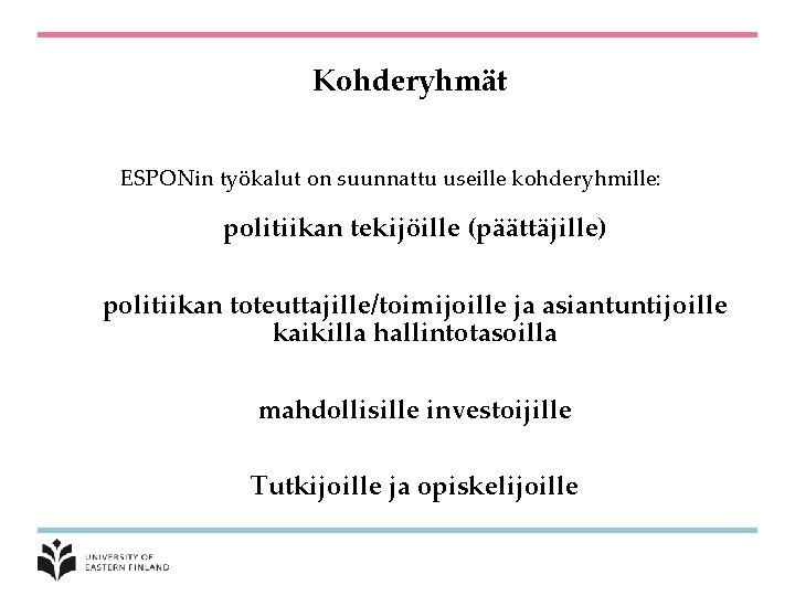 Kohderyhmät ESPONin työkalut on suunnattu useille kohderyhmille: politiikan tekijöille (päättäjille) politiikan toteuttajille/toimijoille ja asiantuntijoille