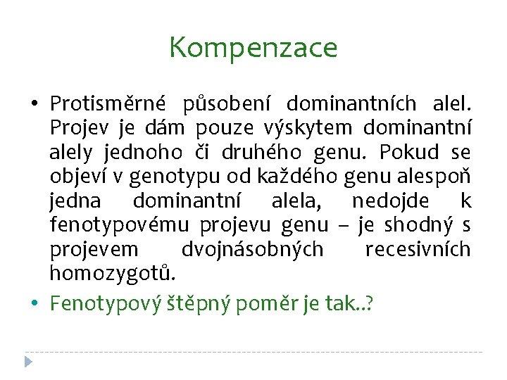 Kompenzace • Protisměrné působení dominantních alel. Projev je dám pouze výskytem dominantní alely jednoho