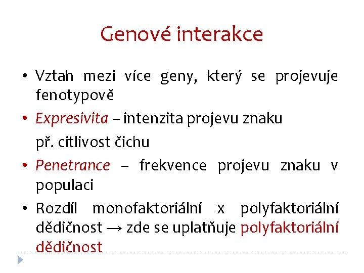 Genové interakce • Vztah mezi více geny, který se projevuje fenotypově • Expresivita –