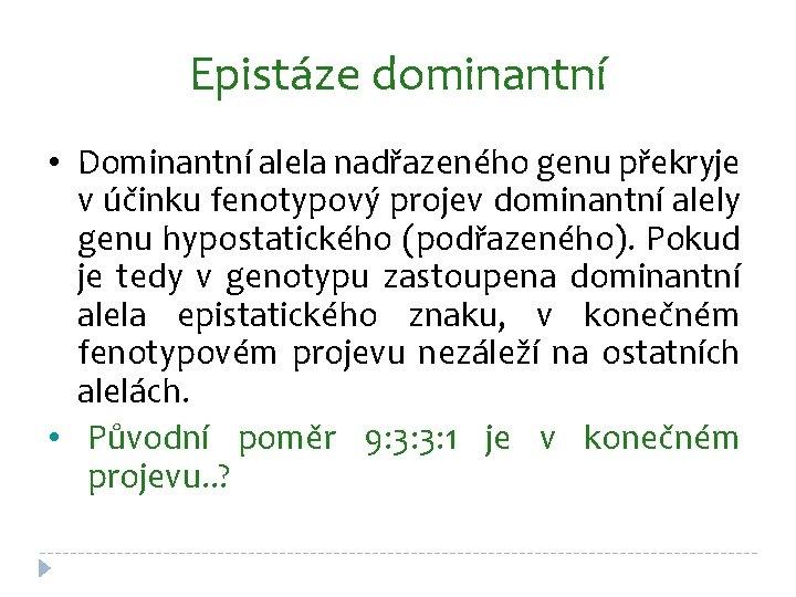 Epistáze dominantní • Dominantní alela nadřazeného genu překryje v účinku fenotypový projev dominantní alely