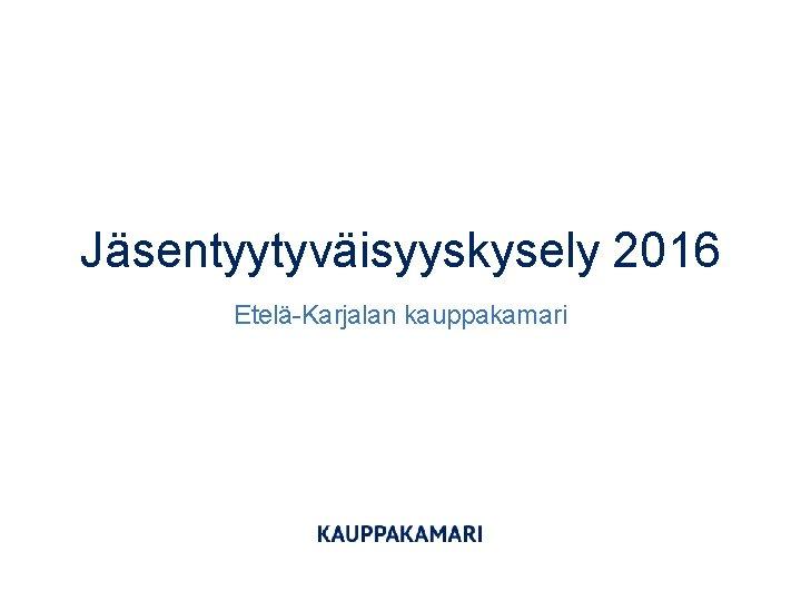 Jäsentyytyväisyyskysely 2016 Etelä-Karjalan kauppakamari