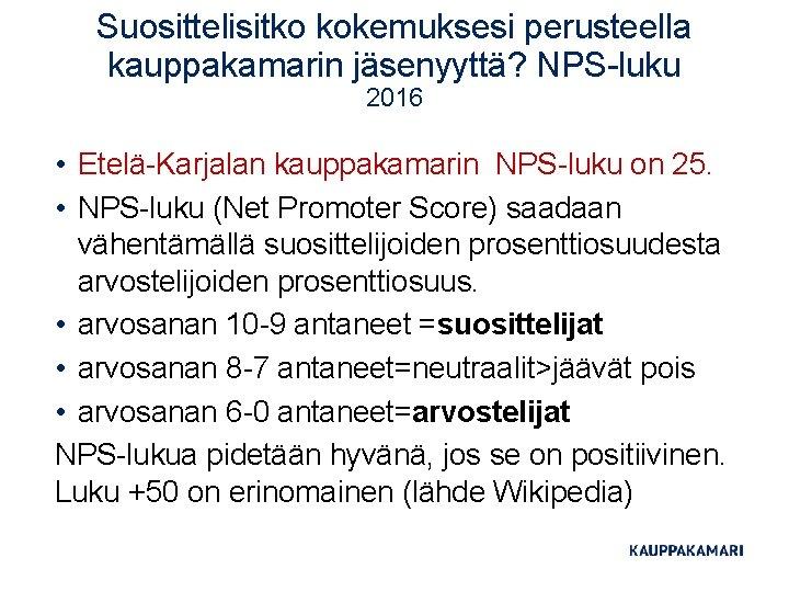 Suosittelisitko kokemuksesi perusteella kauppakamarin jäsenyyttä? NPS-luku 2016 • Etelä-Karjalan kauppakamarin NPS-luku on 25. •