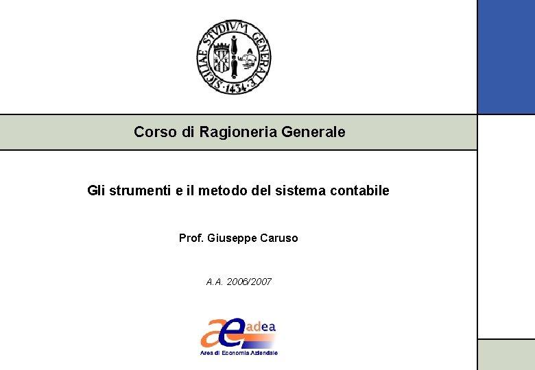 Corso di Ragioneria Generale Gli strumenti e il metodo del sistema contabile Prof. Giuseppe