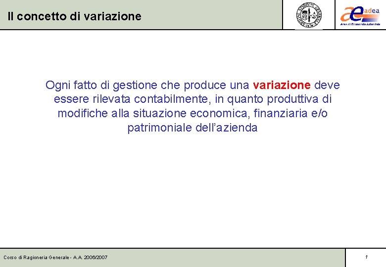 Il concetto di variazione Ogni fatto di gestione che produce una variazione deve essere