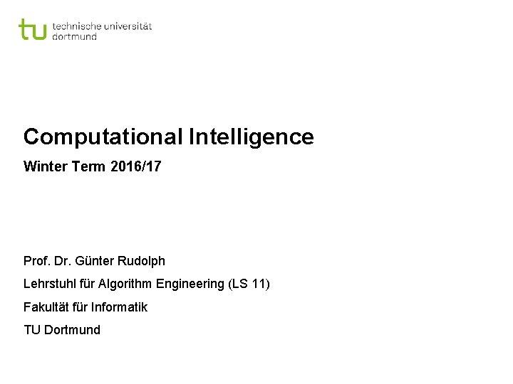 Computational Intelligence Winter Term 2016/17 Prof. Dr. Günter Rudolph Lehrstuhl für Algorithm Engineering (LS