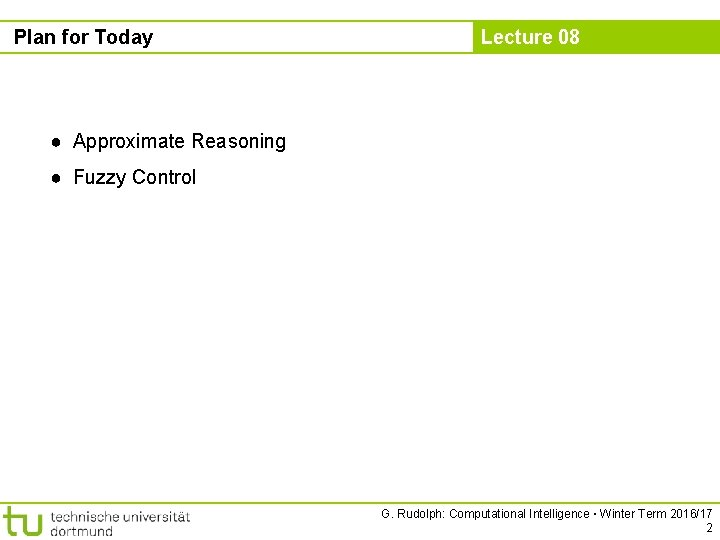 Plan for Today Lecture 08 ● Approximate Reasoning ● Fuzzy Control G. Rudolph: Computational