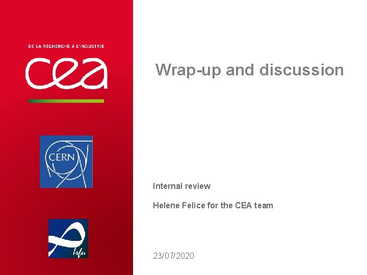 Wrap-up and discussion Internal review Helene Felice for the CEA team 23/07/2020