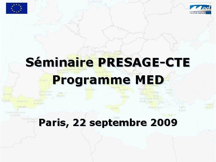 Séminaire PRESAGE-CTE Programme MED Paris, 22 septembre 2009