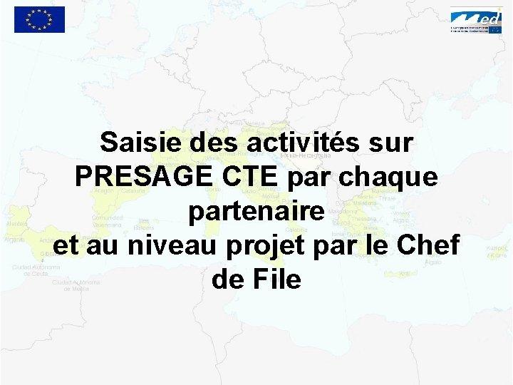Saisie des activités sur PRESAGE CTE par chaque partenaire et au niveau projet par