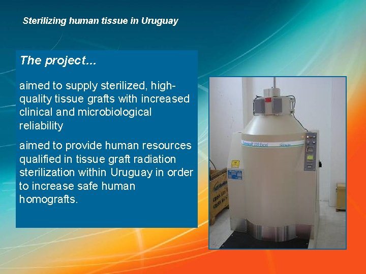 Sterilizing human tissue in Uruguay The project… aimed to supply sterilized, highquality tissue grafts
