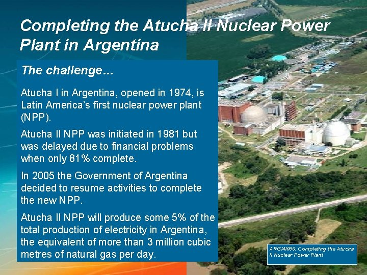Completing the Atucha II Nuclear Power Plant in Argentina The challenge… Atucha I in