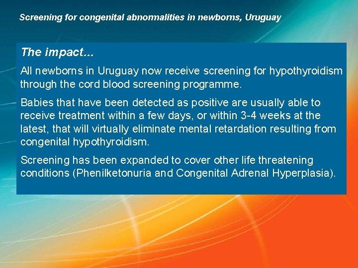 Screening for congenital abnormalities in newborns, Uruguay The impact… All newborns in Uruguay now