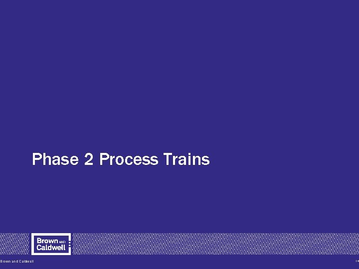 Phase 2 Process Trains Brown and Caldwell 14