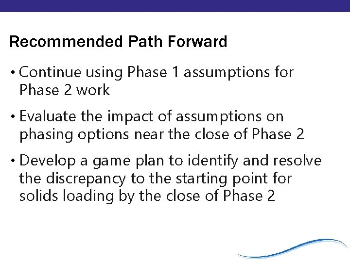 Recommended Path Forward • Continue using Phase 1 assumptions for Phase 2 work •