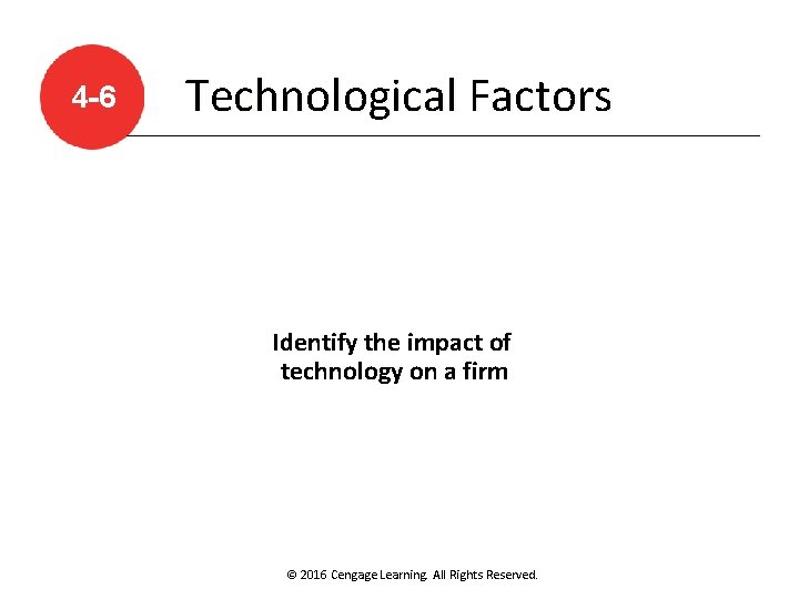 4 -6 Technological Factors Identify the impact of technology on a firm © 2016