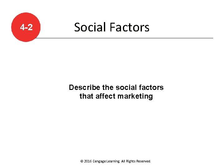 4 -2 Social Factors Describe the social factors that affect marketing © 2016 Cengage